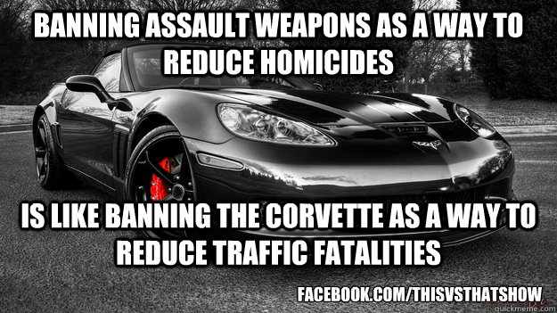 Banning Assault Weapons As a Way to Reduce Homicides Is like banning the Corvette as a way to reduce Traffic Fatalities facebook.com/thisvsthatshow - Banning Assault Weapons As a Way to Reduce Homicides Is like banning the Corvette as a way to reduce Traffic Fatalities facebook.com/thisvsthatshow  Assault Weapons Ban