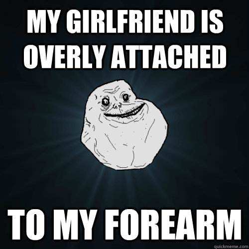 My girlfriend is overly attached to my forearm - My girlfriend is overly attached to my forearm  Forever Alone