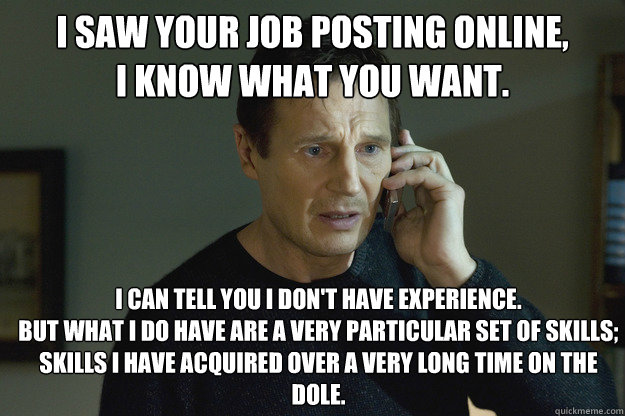 I saw your job posting online, I know what you want. I can tell you I don't have experience. But what I do have are a very particular set of skills; skills I have acquired over a very long time on the dole. - I saw your job posting online, I know what you want. I can tell you I don't have experience. But what I do have are a very particular set of skills; skills I have acquired over a very long time on the dole.  Taken