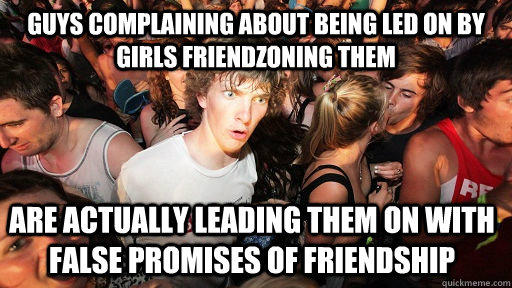 Guys complaining about being led on by girls friendzoning them are actually leading them on with false promises of friendship - Guys complaining about being led on by girls friendzoning them are actually leading them on with false promises of friendship  Sudden Clarity Clarence
