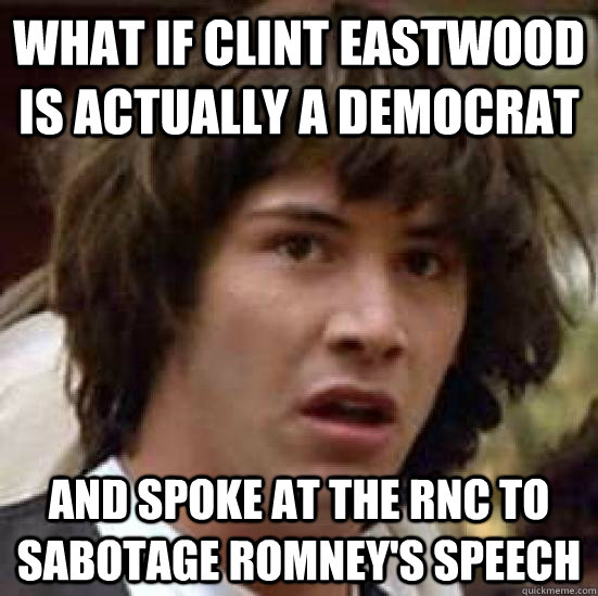 What if clint eastwood is actually a democrat  and spoke at the RNC to sabotage romney's speech