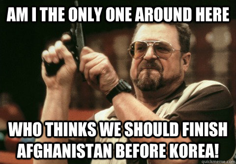 Am I the only one around here Who thinks we should finish Afghanistan before Korea! - Am I the only one around here Who thinks we should finish Afghanistan before Korea!  Am I the only one