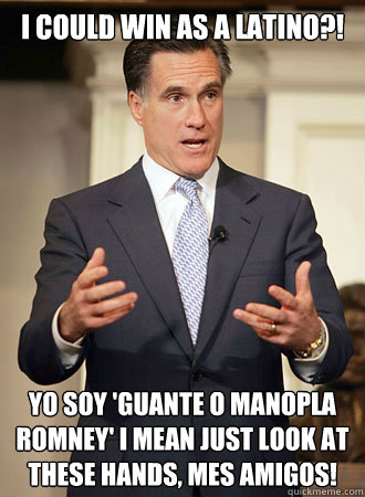 I could win as a Latino?! ¡yo soy 'Guante O Manopla Romney' I mean Just look at these hands, Mes Amigos! - I could win as a Latino?! ¡yo soy 'Guante O Manopla Romney' I mean Just look at these hands, Mes Amigos!  Relatable Romney