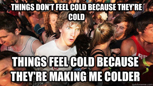 Things don't feel cold because they're cold things feel cold because they're making me colder  - Things don't feel cold because they're cold things feel cold because they're making me colder   Sudden Clarity Clarence