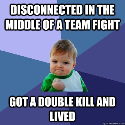 disconnected in the middle of a team fight got a double kill and lived - disconnected in the middle of a team fight got a double kill and lived  Success Kid