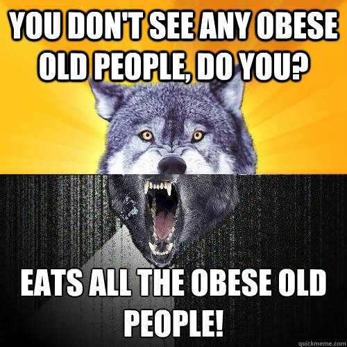 You don't see any obese old people, do you? Eats all the obese old people!