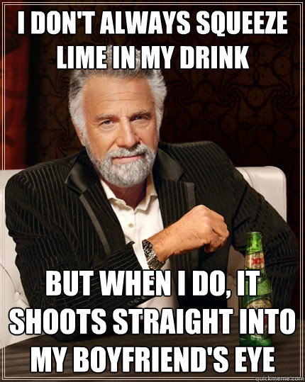 I don't always squeeze lime in my drink But when i do, it shoots straight into my boyfriend's eye - I don't always squeeze lime in my drink But when i do, it shoots straight into my boyfriend's eye  The Most Interesting Man In The World