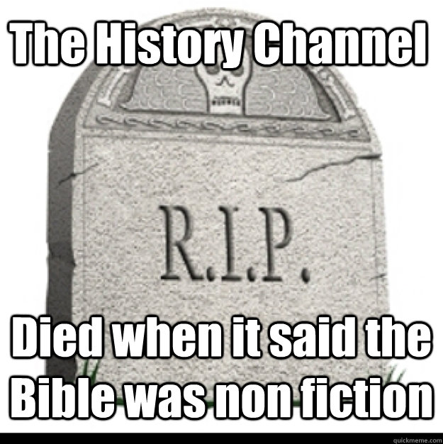The History Channel  Died when it said the Bible was non fiction