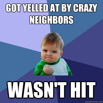Got yelled at by crazy neighbors Wasn't hit - Got yelled at by crazy neighbors Wasn't hit  Success Kid
