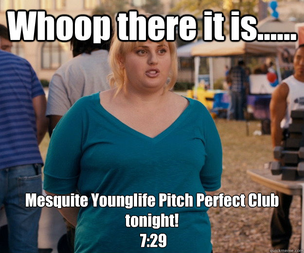 Whoop there it is...... Mesquite Younglife Pitch Perfect Club tonight!  7:29  Fat Amy
