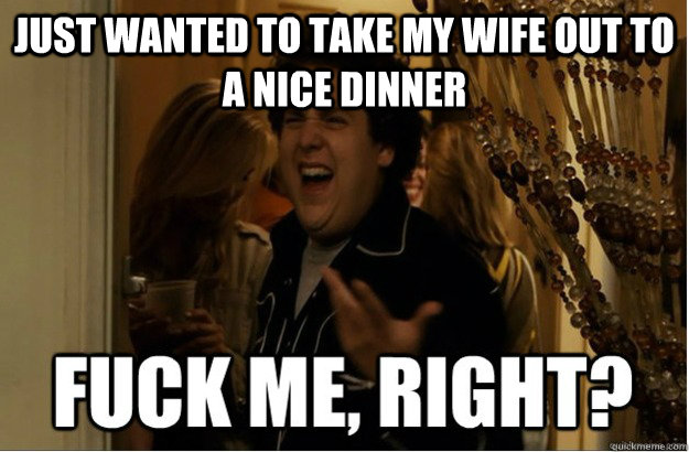 Just wanted to take my wife out to a nice dinner - Just wanted to take my wife out to a nice dinner  Misc