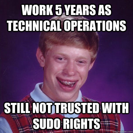 Work 5 years as technical operations Still not trusted with SUDO rights - Work 5 years as technical operations Still not trusted with SUDO rights  BadLuck Brian