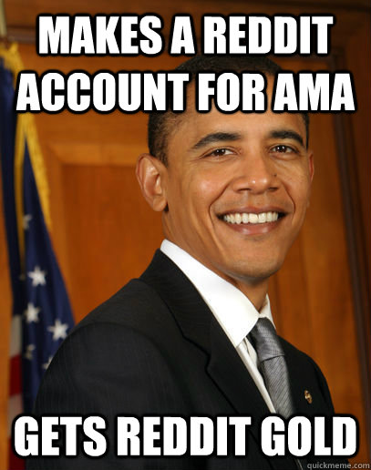 Makes a reddit account for AMA Gets reddit gold  - Makes a reddit account for AMA Gets reddit gold   Good guy Obama