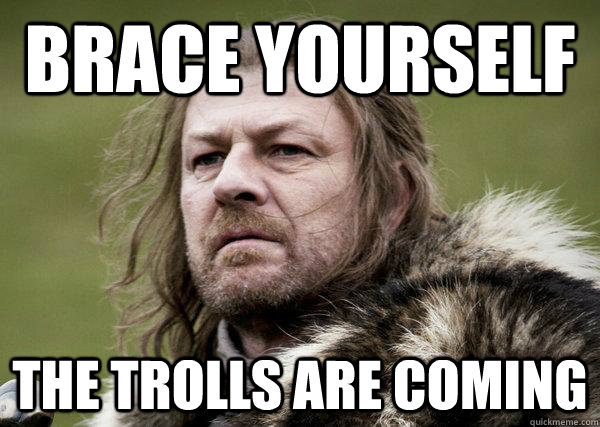 brace yourself  the trolls are coming  Winters Coming