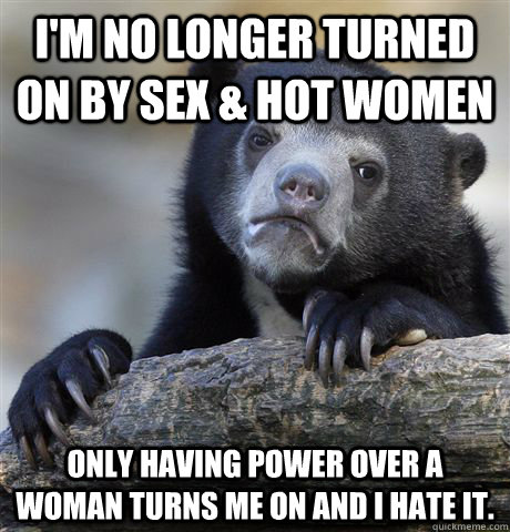 I'm no longer turned on by sex & hot women Only having power over a woman turns me on and I hate it. - I'm no longer turned on by sex & hot women Only having power over a woman turns me on and I hate it.  Confession Bear