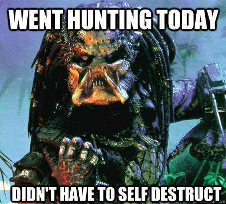 Went Hunting Today Didn't Have to self destruct - Went Hunting Today Didn't Have to self destruct  Success Predator