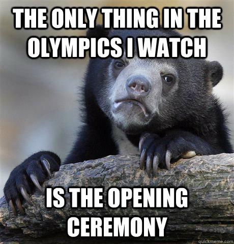 The only thing in the Olympics i watch is the opening ceremony - The only thing in the Olympics i watch is the opening ceremony  Confession Bear