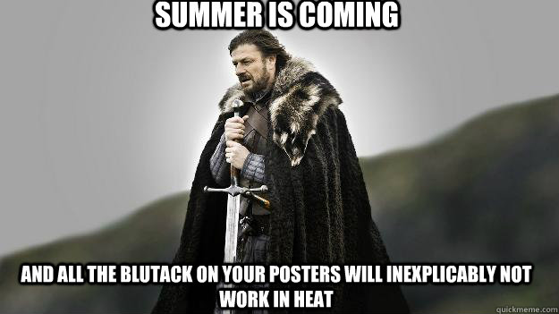Summer is coming And all the blutack on your posters will inexplicably not work in heat - Summer is coming And all the blutack on your posters will inexplicably not work in heat  Ned stark winter is coming