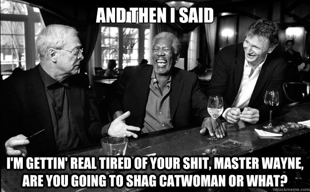 And then i said i'm gettin' real tired of your shit, master wayne, are you going to shag catwoman or what? - And then i said i'm gettin' real tired of your shit, master wayne, are you going to shag catwoman or what?  Misc
