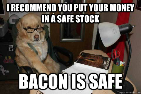 I recommend you put your money in a safe stock bacon is safe - I recommend you put your money in a safe stock bacon is safe  Financial Advice Dog