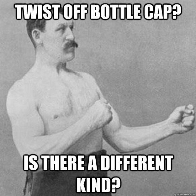 Twist off bottle cap? Is there a different kind? - Twist off bottle cap? Is there a different kind?  overly manly man