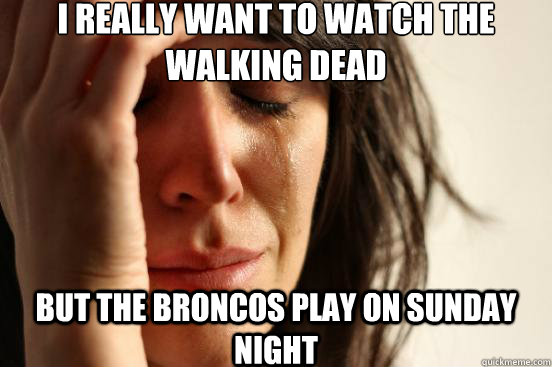 I really want to watch the Walking Dead But the Broncos play on Sunday night