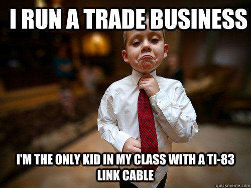 I run a trade business I'm the only kid in my class with a TI-83 link cable - I run a trade business I'm the only kid in my class with a TI-83 link cable  Business Kid