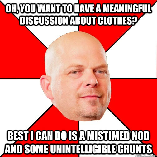 Oh, you want to have a meaningful discussion about clothes? best i can do is a mistimed nod and some unintelligible grunts - Oh, you want to have a meaningful discussion about clothes? best i can do is a mistimed nod and some unintelligible grunts  Pawn Star