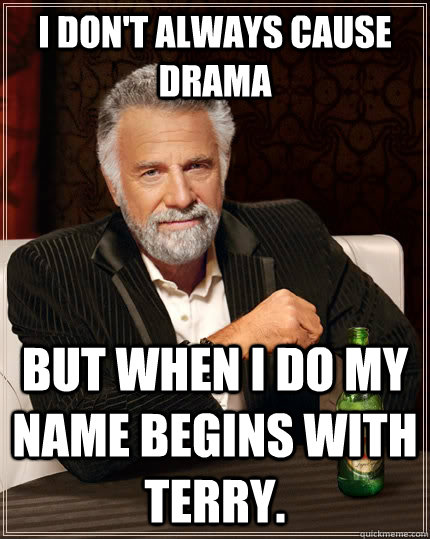 0cf5242009179dac27ee626b7043d8e2dbdde79e110e4366a0a7902d6a22c238 i don't always cause drama but when i do my name begins with terry