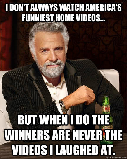 I don't always watch America's Funniest Home Videos... but when I do the winners are never the videos I laughed at. - I don't always watch America's Funniest Home Videos... but when I do the winners are never the videos I laughed at.  The Most Interesting Man In The World