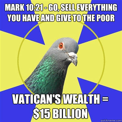 Mark 10:21 - Go, sell everything you have and give to the poor Vatican's wealth = $15 billion  Religion Pigeon