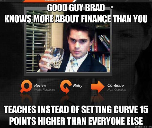 GOOD GUY BRAD knows more about finance than you teaches instead of setting curve 15 points higher than everyone else
