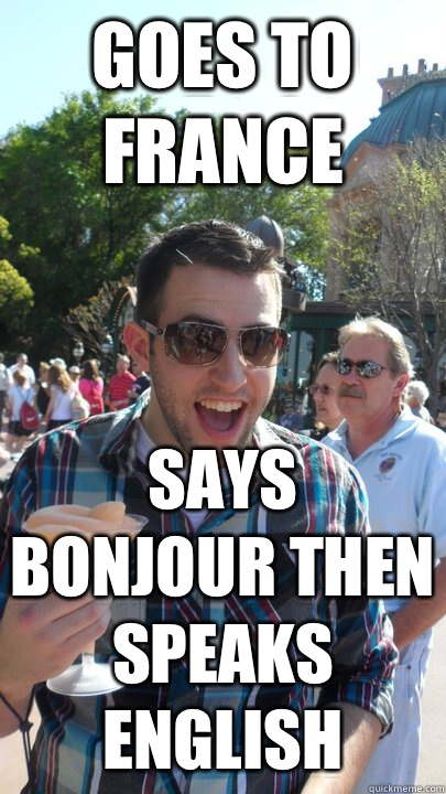 Goes to France Says bonjour then speaks english  American Tourist