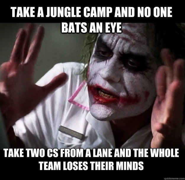 Take a jungle camp and no one bats an eye take two cs from A lane and the whole team loses their minds