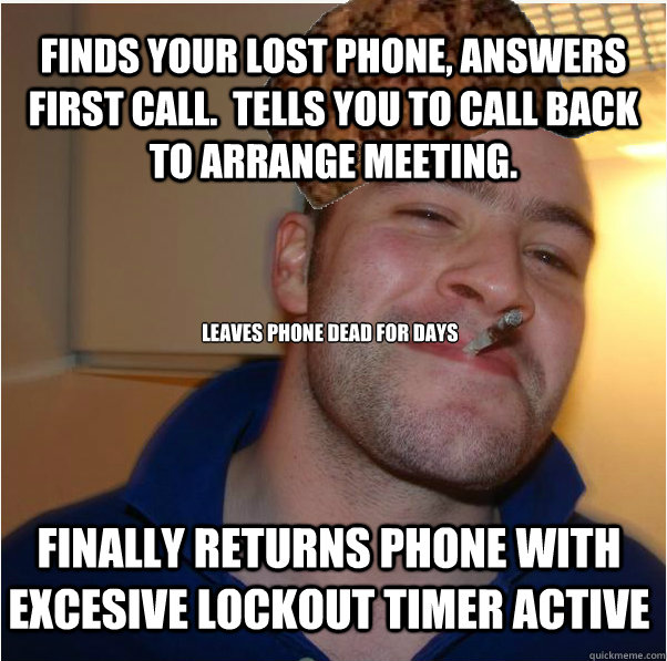 Finds your lost phone, answers first call.  Tells you to call back to arrange meeting.  leaves phone dead for days Finally returns phone with excesive lockout timer active