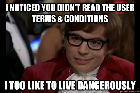 I noticed you didn't read the user terms & conditions i too like to live dangerously - I noticed you didn't read the user terms & conditions i too like to live dangerously  Dangerously - Austin Powers