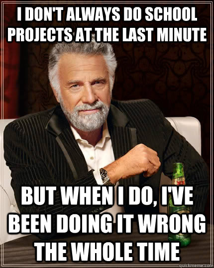I don't always do school projects at the last minute but when I do, I've been doing it wrong the whole time - I don't always do school projects at the last minute but when I do, I've been doing it wrong the whole time  The Most Interesting Man In The World