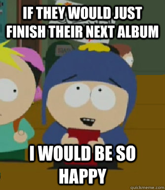 If they would just finish their next album I would be so happy - If they would just finish their next album I would be so happy  Craig - I would be so happy