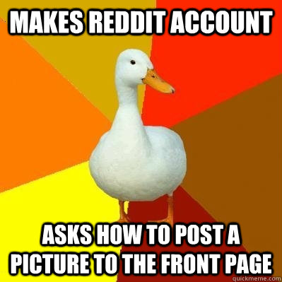 makes reddit account asks how to post a picture to the front page - makes reddit account asks how to post a picture to the front page  Tech Impaired Duck