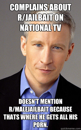 complains about r/jailbait on national TV doesn't mention r/malejailbait because thats where he gets all his porn.  Scumbag Anderson Cooper