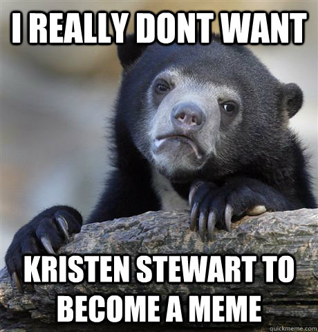 i really dont want kristen stewart to become a meme - i really dont want kristen stewart to become a meme  Confession Bear
