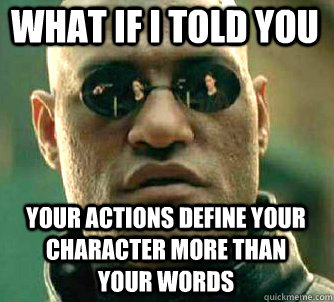 what if i told you Your actions define your character more than your words - what if i told you Your actions define your character more than your words  Matrix Morpheus