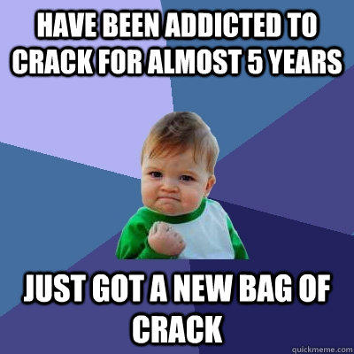 have been addicted to crack for almost 5 years  just got a new bag of crack - have been addicted to crack for almost 5 years  just got a new bag of crack  Success Kid