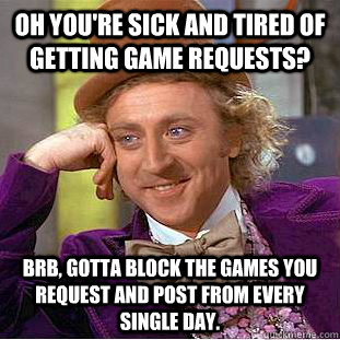 Oh you're sick and tired of getting game requests? brb, gotta block the games you request and post from every single day.  Condescending Wonka