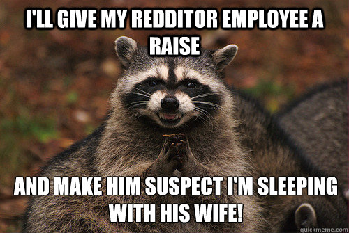 I'll give my redditor employee a raise And make him suspect I'm sleeping with his wife! - I'll give my redditor employee a raise And make him suspect I'm sleeping with his wife!  Insidious Racoon 2