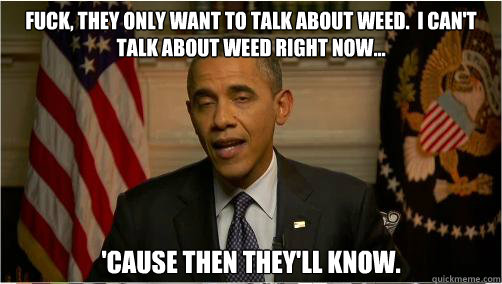 Fuck, they only want to talk about weed.  I can't talk about weed right now... 'cause then they'll know.