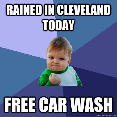Rained in Cleveland today free car wash - Rained in Cleveland today free car wash  Success Kid