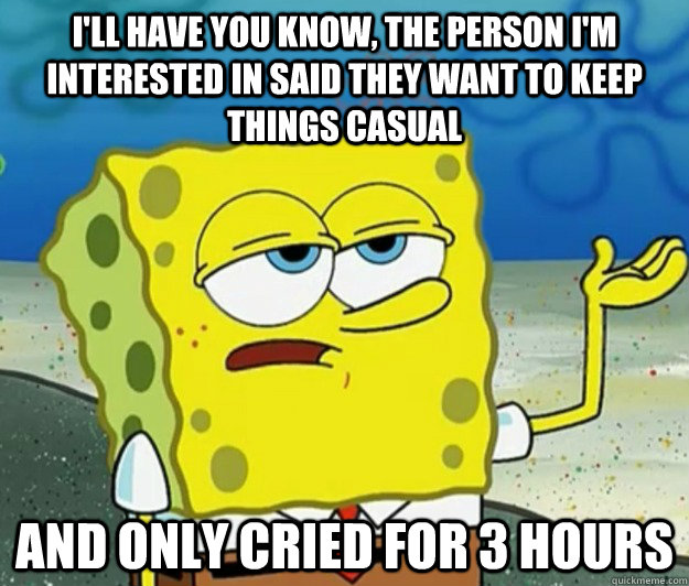 I'll have you know, the person I'm interested in said they want to keep things casual And only cried for 3 hours - I'll have you know, the person I'm interested in said they want to keep things casual And only cried for 3 hours  Tough Spongebob