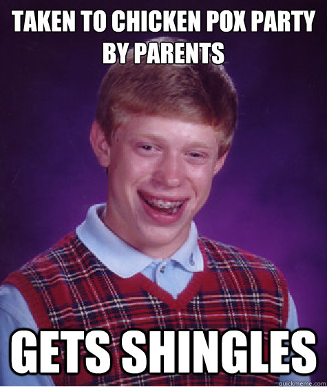 Taken to chicken pox party by parents gets shingles - Taken to chicken pox party by parents gets shingles  Bad Luck Brian