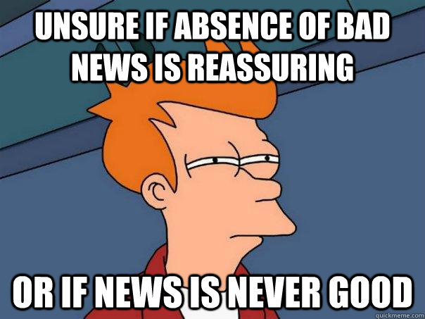 Unsure if absence of bad news is reassuring or if news is never good - Unsure if absence of bad news is reassuring or if news is never good  Futurama Fry
